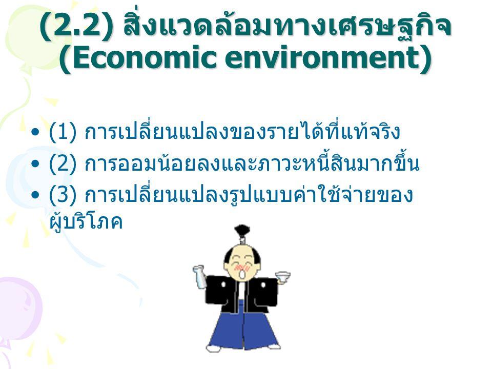 (2.2) สิ่งแวดล้อมทางเศรษฐกิจ (Economic environment) (1) การเปลี่ยนแปลงของรายได้ที่แท้จริง (2) การออมน้อยลงและภาวะหนี้สินมากขึ้น (3) การเปลี่ยนแปลงรูปแ