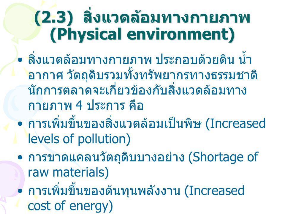 (2.3) สิ่งแวดล้อมทางกายภาพ (Physical environment) สิ่งแวดล้อมทางกายภาพ ประกอบด้วยดิน น้ำ อากาศ วัตถุดิบรวมทั้งทรัพยากรทางธรรมชาติ นักการตลาดจะเกี่ยวข้