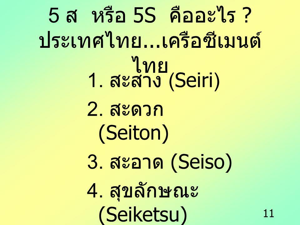 11 5 ส หรือ 5S คืออะไร ? ประเทศไทย... เครือซีเมนต์ ไทย 1. สะสาง (Seiri) 2. สะดวก (Seiton) 3. สะอาด (Seiso) 4. สุขลักษณะ (Seiketsu) 5. สร้างนิสัย (Shit