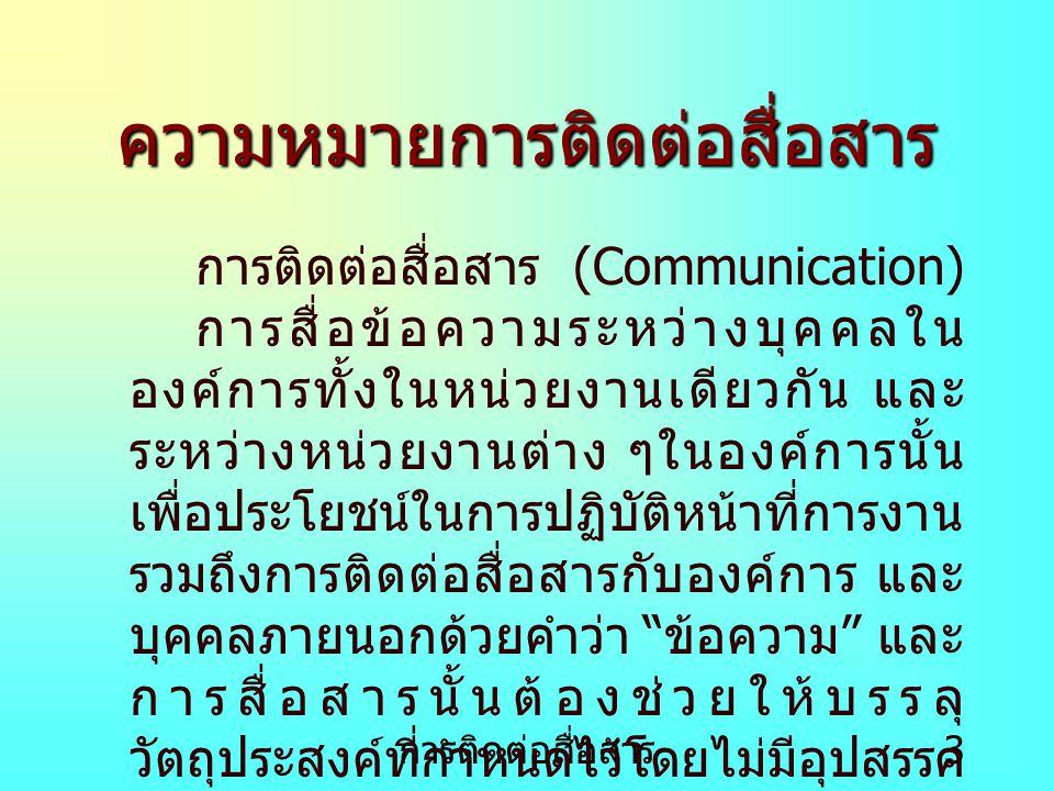 การติดต่อสื่อสาร 3 ความหมายการติดต่อสื่อสาร การติดต่อสื่อสาร (Communication) การสื่อข้อความระหว่างบุคคลใน องค์การทั้งในหน่วยงานเดียวกัน และ ระหว่างหน่วยงานต่าง ๆในองค์การนั้น เพื่อประโยชน์ในการปฏิบัติหน้าที่การงาน รวมถึงการติดต่อสื่อสารกับองค์การ และ บุคคลภายนอกด้วยคำว่า ข้อความ และ การสื่อสารนั้นต้องช่วยให้บรรลุ วัตถุประสงค์ที่กำหนดไว้โดยไม่มีอุปสรรค