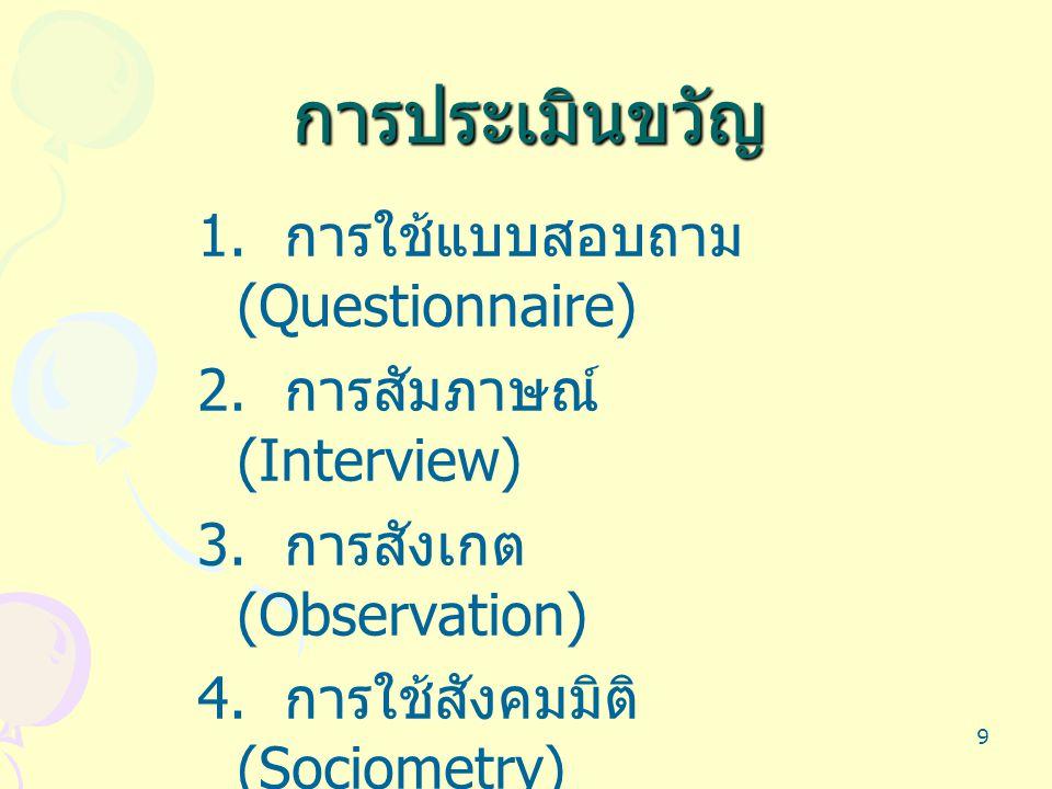 9 การประเมินขวัญ 1. การใช้แบบสอบถาม (Questionnaire) 2. การสัมภาษณ์ (Interview) 3. การสังเกต (Observation) 4. การใช้สังคมมิติ (Sociometry)