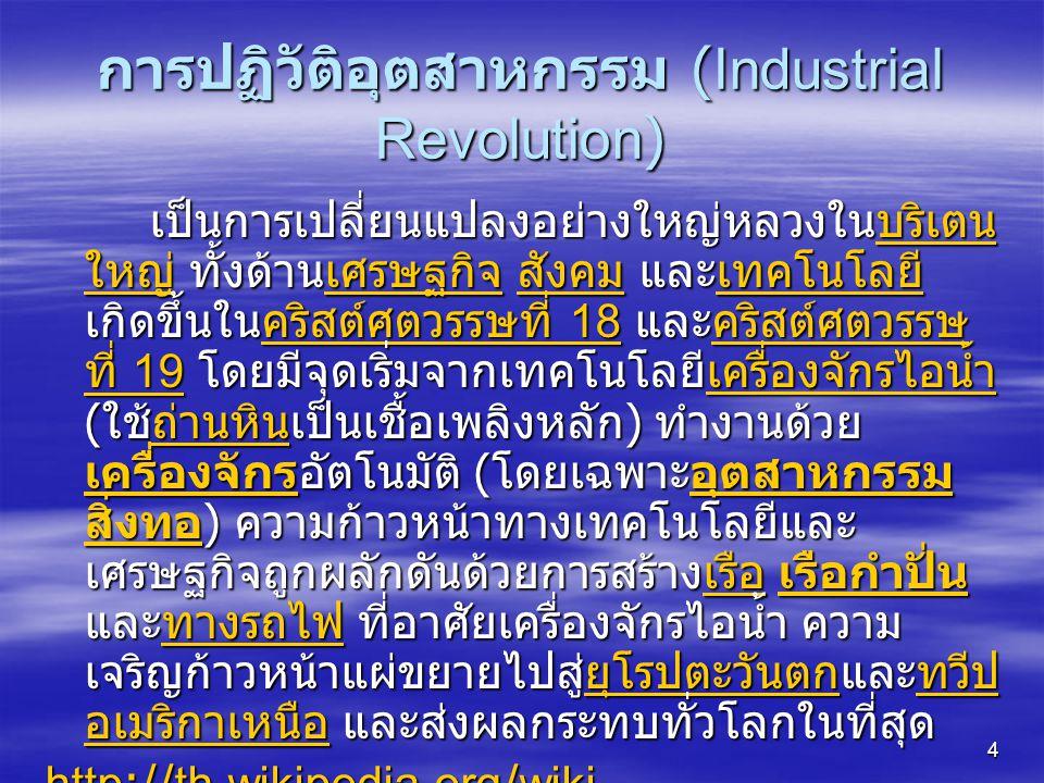 4 การปฏิวัติอุตสาหกรรม (Industrial Revolution) เป็นการเปลี่ยนแปลงอย่างใหญ่หลวงในบริเตน ใหญ่ ทั้งด้านเศรษฐกิจ สังคม และเทคโนโลยี เกิดขึ้นในคริสต์ศตวรรษที่ 18 และคริสต์ศตวรรษ ที่ 19 โดยมีจุดเริ่มจากเทคโนโลยีเครื่องจักรไอน้ำ ( ใช้ถ่านหินเป็นเชื้อเพลิงหลัก ) ทำงานด้วย เครื่องจักรอัตโนมัติ ( โดยเฉพาะอุตสาหกรรม สิ่งทอ ) ความก้าวหน้าทางเทคโนโลยีและ เศรษฐกิจถูกผลักดันด้วยการสร้างเรือ เรือกำปั่น และทางรถไฟ ที่อาศัยเครื่องจักรไอน้ำ ความ เจริญก้าวหน้าแผ่ขยายไปสู่ยุโรปตะวันตกและทวีป อเมริกาเหนือ และส่งผลกระทบทั่วโลกในที่สุด บริเตน ใหญ่เศรษฐกิจ สังคมเทคโนโลยีคริสต์ศตวรรษที่ 18คริสต์ศตวรรษ ที่ 19เครื่องจักรไอน้ำถ่านหิน เครื่องจักรอุตสาหกรรม สิ่งทอเรือ เรือกำปั่นทางรถไฟยุโรปตะวันตกทวีป อเมริกาเหนือบริเตน ใหญ่เศรษฐกิจ สังคมเทคโนโลยีคริสต์ศตวรรษที่ 18คริสต์ศตวรรษ ที่ 19เครื่องจักรไอน้ำถ่านหิน เครื่องจักรอุตสาหกรรม สิ่งทอเรือ เรือกำปั่นทางรถไฟยุโรปตะวันตกทวีป อเมริกาเหนือ http://th.wikipedia.org/wiki http://th.wikipedia.org/wiki