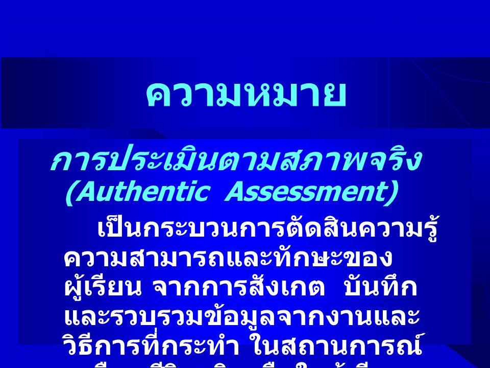 ความหมาย การประเมินตามสภาพจริง (Authentic Assessment) เป็นกระบวนการตัดสินความรู้ ความสามารถและทักษะของ ผู้เรียน จากการสังเกต บันทึก และรวบรวมข้อมูลจาก