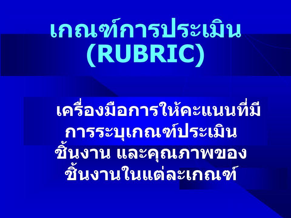 เกณฑ์การประเมิน (RUBRIC) เครื่องมือการให้คะแนนที่มี การระบุเกณฑ์ประเมิน ชิ้นงาน และคุณภาพของ ชิ้นงานในแต่ละเกณฑ์