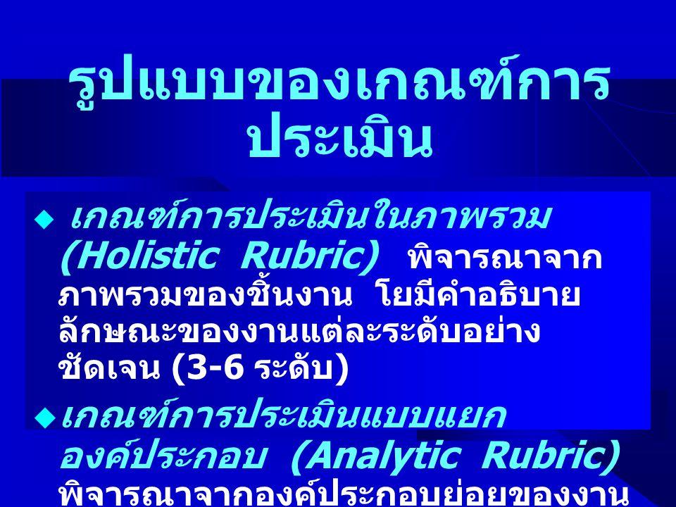 รูปแบบของเกณฑ์การ ประเมิน  เกณฑ์การประเมินในภาพรวม (Holistic Rubric) พิจารณาจาก ภาพรวมของชิ้นงาน โยมีคำอธิบาย ลักษณะของงานแต่ละระดับอย่าง ชัดเจน (3-6