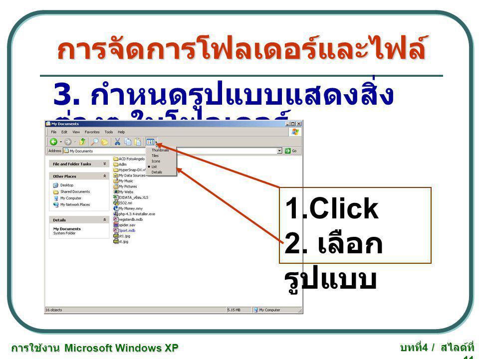 การใช้งาน Microsoft Windows XP บทที่ 4 / สไลด์ที่ 11 การจัดการโฟลเดอร์และไฟล์ 3. กำหนดรูปแบบแสดงสิ่ง ต่างๆ ในโฟลเดอร์ 1.Click 2. เลือก รูปแบบ