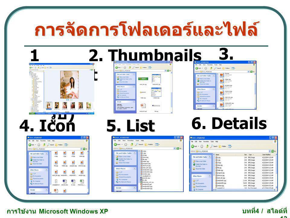 การใช้งาน Microsoft Windows XP บทที่ 4 / สไลด์ที่ 12 การจัดการโฟลเดอร์และไฟล์ 1 Filmst rip( รูป ) 2. Thumbnails 3. Tiles 4. Icon 5. List 6. Details