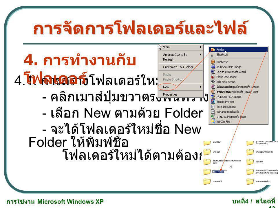 การใช้งาน Microsoft Windows XP บทที่ 4 / สไลด์ที่ 13 การจัดการโฟลเดอร์และไฟล์ 4.1. การสร้างโฟลเดอร์ใหม่ - คลิกเมาส์ปุ่มขวาตรงพื้นที่ว่าง - เลือก New ต