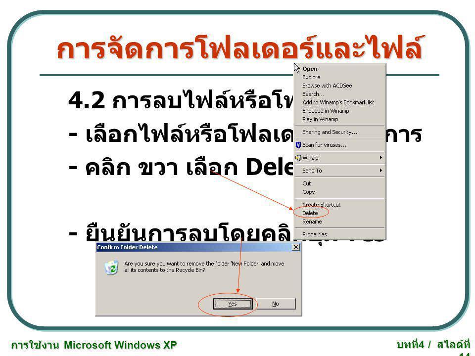การใช้งาน Microsoft Windows XP บทที่ 4 / สไลด์ที่ 14 การจัดการโฟลเดอร์และไฟล์ 4.2 การลบไฟล์หรือโฟลเดอร์ - เลือกไฟล์หรือโฟลเดอร์ที่ต้องการ - คลิก ขวา เ