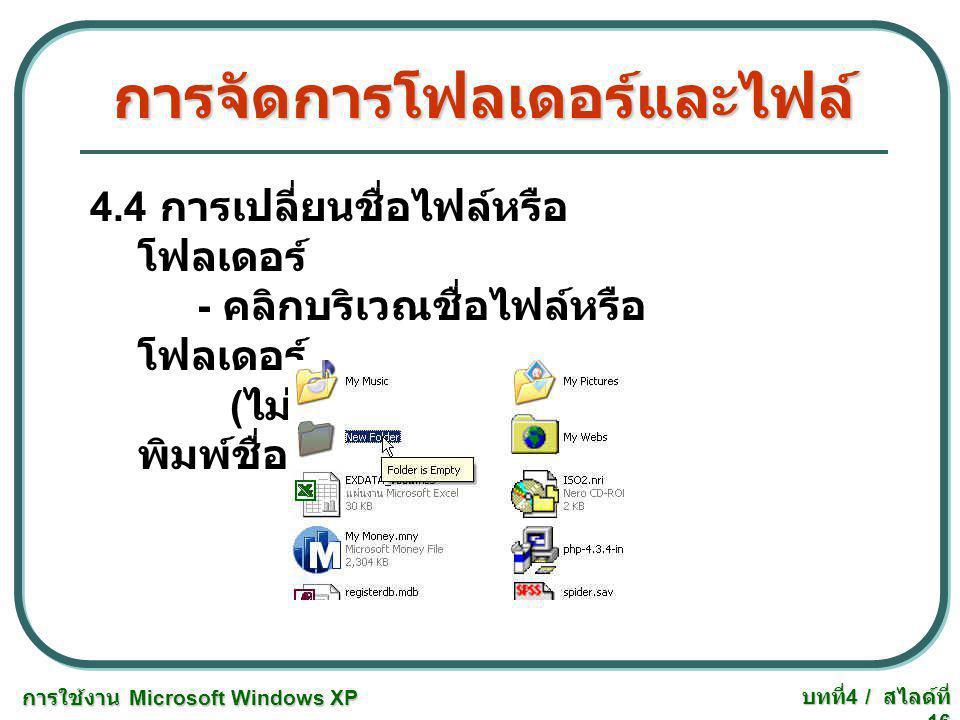การใช้งาน Microsoft Windows XP บทที่ 4 / สไลด์ที่ 16 การจัดการโฟลเดอร์และไฟล์ 4.4 การเปลี่ยนชื่อไฟล์หรือ โฟลเดอร์ - คลิกบริเวณชื่อไฟล์หรือ โฟลเดอร์ (