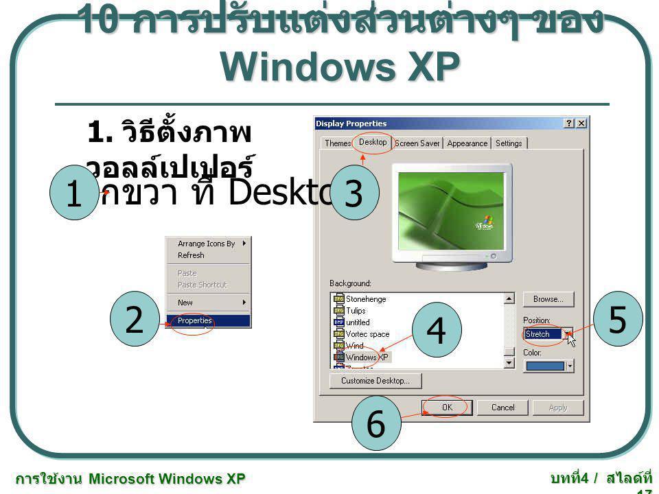 การใช้งาน Microsoft Windows XP บทที่ 4 / สไลด์ที่ 17 10 การปรับแต่งส่วนต่างๆ ของ Windows XP 1. วิธีตั้งภาพ วอลล์เปเปอร์ คลิกขวา ที่ Desktop 3 2 1 4 5