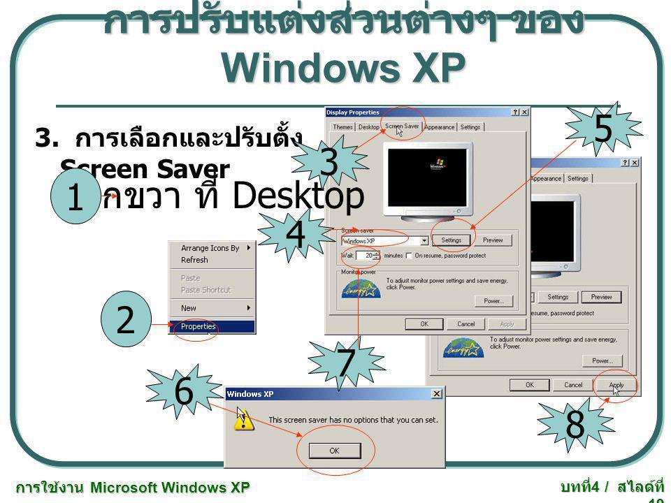การใช้งาน Microsoft Windows XP บทที่ 4 / สไลด์ที่ 19 การปรับแต่งส่วนต่างๆ ของ Windows XP 3. การเลือกและปรับตั้ง Screen Saver คลิกขวา ที่ Desktop 2 1 3