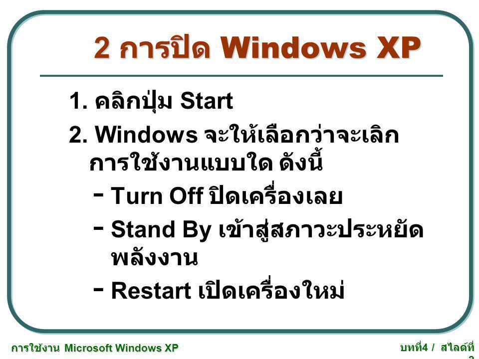 บทที่ 4 / สไลด์ที่ 2 2 การปิด Windows XP 1. คลิกปุ่ม Start 2. Windows จะให้เลือกว่าจะเลิก การใช้งานแบบใด ดังนี้ - Turn Off ปิดเครื่องเลย - Stand By เข