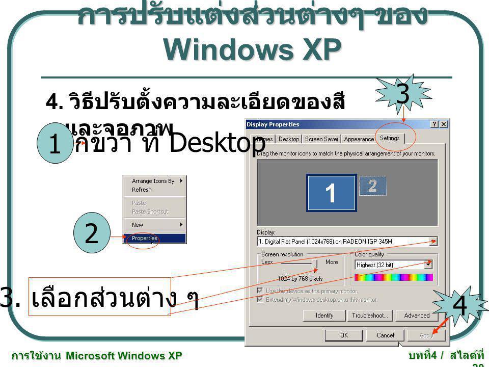 การใช้งาน Microsoft Windows XP บทที่ 4 / สไลด์ที่ 20 การปรับแต่งส่วนต่างๆ ของ Windows XP 4. วิธีปรับตั้งความละเอียดของสี และจอภาพ คลิกขวา ที่ Desktop