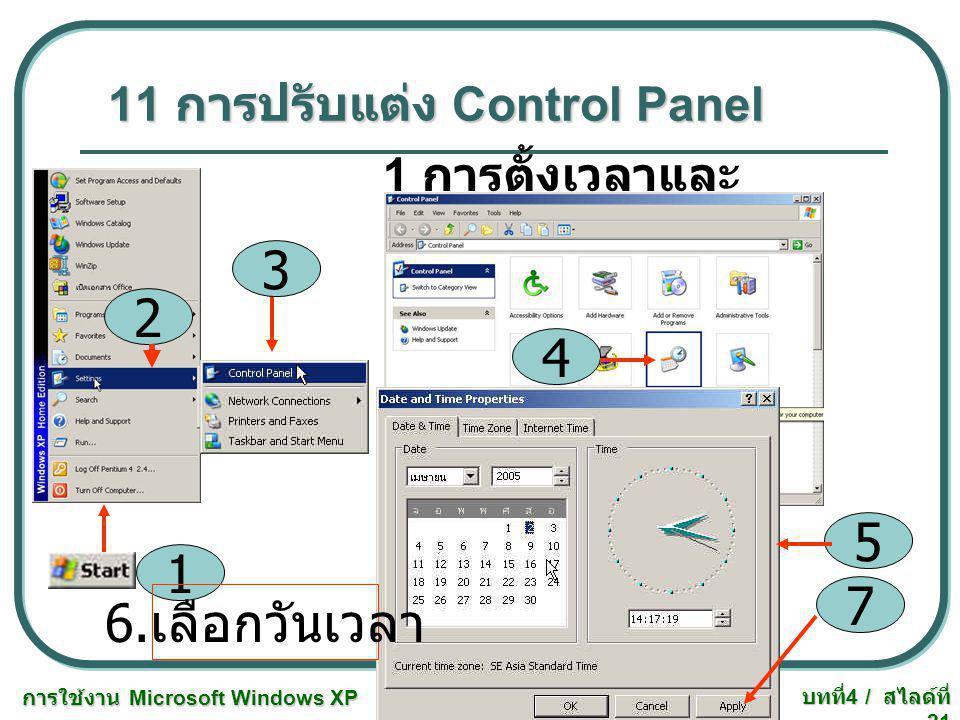 การใช้งาน Microsoft Windows XP บทที่ 4 / สไลด์ที่ 21 11 การปรับแต่ง Control Panel 1 การตั้งเวลาและ Time Zone 1 3 2 4 5 7 6. เลือกวันเวลา