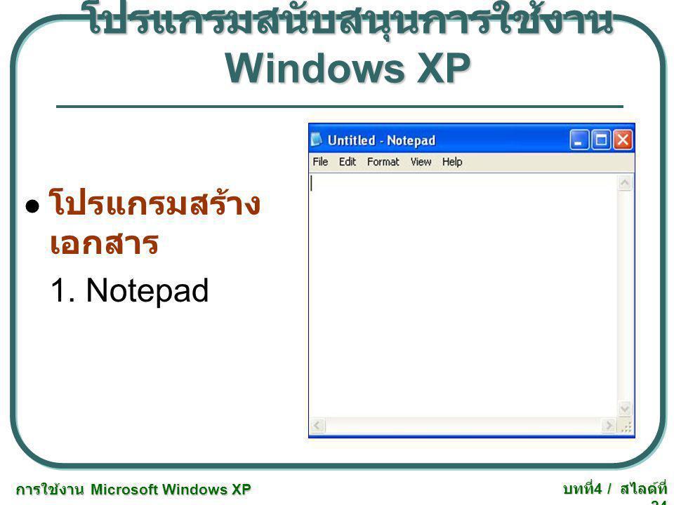 การใช้งาน Microsoft Windows XP บทที่ 4 / สไลด์ที่ 24 โปรแกรมสนับสนุนการใช้งาน Windows XP โปรแกรมสร้าง เอกสาร 1. Notepad
