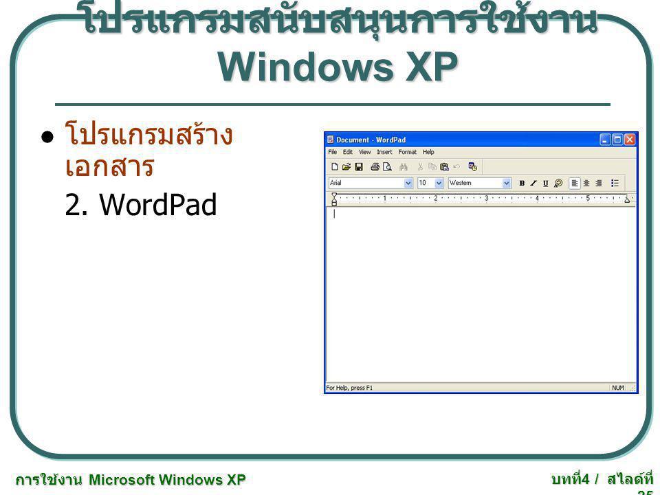 การใช้งาน Microsoft Windows XP บทที่ 4 / สไลด์ที่ 25 โปรแกรมสนับสนุนการใช้งาน Windows XP โปรแกรมสร้าง เอกสาร 2. WordPad