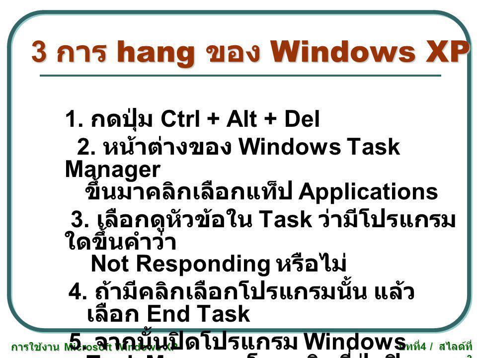 การใช้งาน Microsoft Windows XP บทที่ 4 / สไลด์ที่ 3 3 การ hang ของ Windows XP 1. กดปุ่ม Ctrl + Alt + Del 2. หน้าต่างของ Windows Task Manager ขึ้นมาคลิ