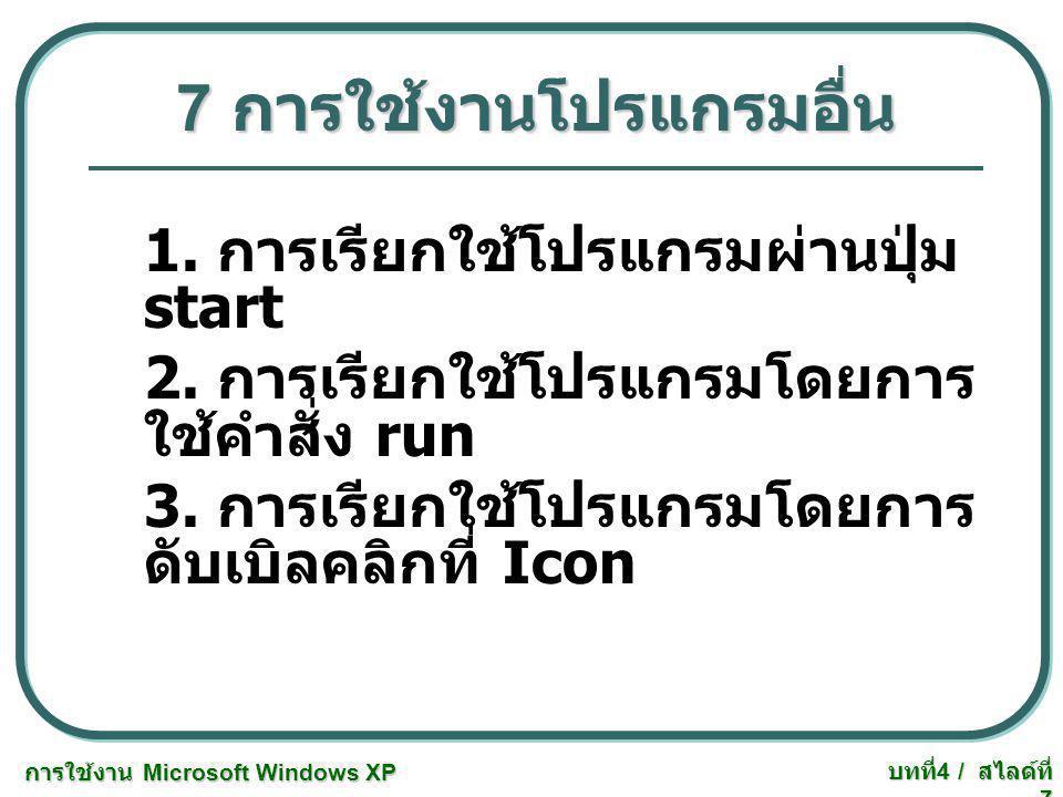 การใช้งาน Microsoft Windows XP บทที่ 4 / สไลด์ที่ 7 7 การใช้งานโปรแกรมอื่น 1. การเรียกใช้โปรแกรมผ่านปุ่ม start 2. การเรียกใช้โปรแกรมโดยการ ใช้คำสั่ง r