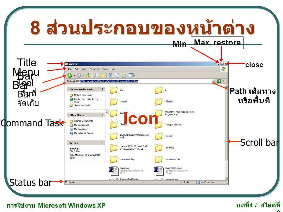 การใช้งาน Microsoft Windows XP บทที่ 4 / สไลด์ที่ 8 8 ส่วนประกอบของหน้าต่าง Title Bar Menu Bar Tool Bar Min Max, restore close พื้นที่ จัดเก็บ Path เส