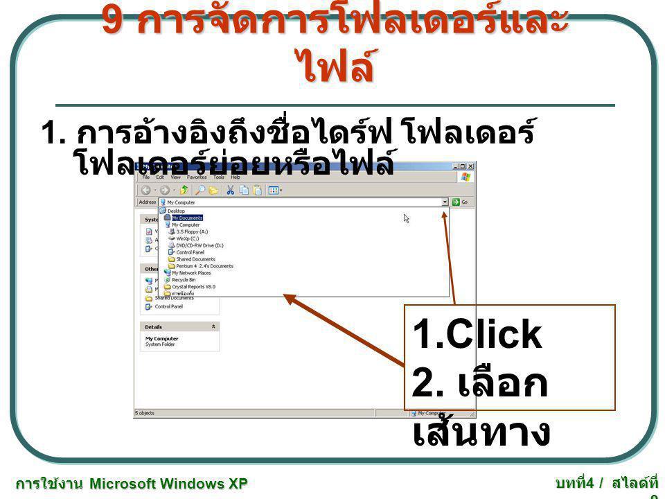 การใช้งาน Microsoft Windows XP บทที่ 4 / สไลด์ที่ 9 9 การจัดการโฟลเดอร์และ ไฟล์ 1. การอ้างอิงถึงชื่อไดร์ฟ โฟลเดอร์ โฟลเดอร์ย่อยหรือไฟล์ 1.Click 2. เลื
