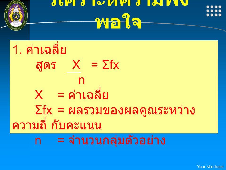 Your site here LOGO วิเคราะห์ความพึง พอใจ 1. ค่าเฉลี่ย สูตร X = Σfx n X = ค่าเฉลี่ย Σfx = ผลรวมของผลคูณระหว่าง ความถี่ กับคะแนน n= จำนวนกลุ่มตัวอย่าง