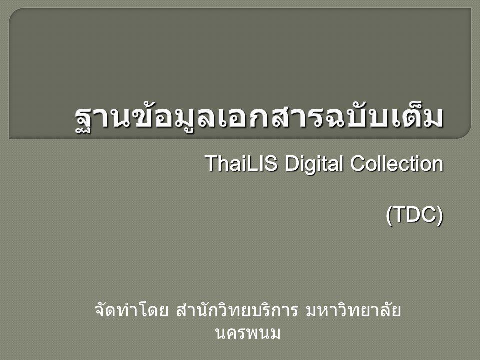 TDC หรือ Thai Digital Collection เป็น โครงการหนึ่งของ ThaiLIS มีเป้าหมาย เพื่อให้บริการสืบค้นฐานข้อมูลเอกสารฉบับเต็ม ซึ่งเป็นเอกสารฉบับเต็มของ วิทยานิพนธ์ รายงานการวิจัยของอาจารย์ รวบรวมจาก มหาวิทยาลัยต่าง ๆ ทั่วประเทศ นักศึกษา อาจารย์ และบุคลากร ในการเข้าใช้บริการนั้น จะต้องเข้าใช้งานจากคอมพิวเตอร์ ภายใน ห้องสมุดสมาชิก ดูรายละเอียดห้องสมุดสมาชิก ได้จากทางเลือกมหาวิทยาลัย / สถาบัน