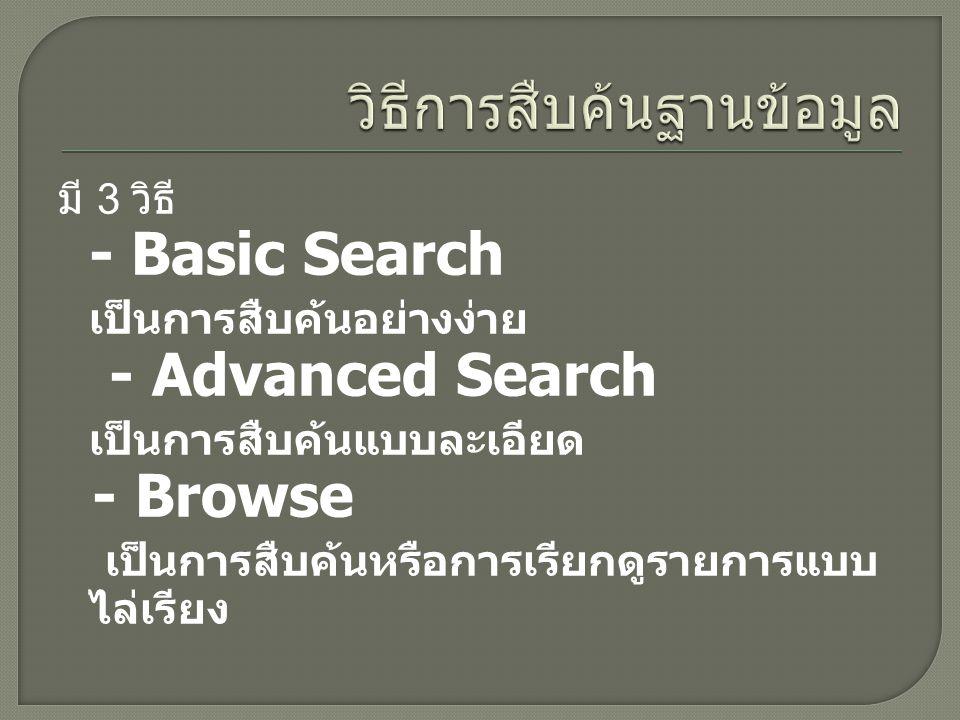 มี 3 วิธี - Basic Search เป็นการสืบค้นอย่างง่าย - Advanced Search เป็นการสืบค้นแบบละเอียด - Browse เป็นการสืบค้นหรือการเรียกดูรายการแบบ ไล่เรียง