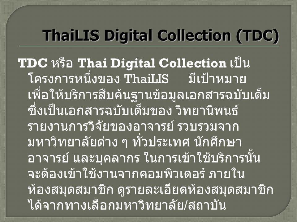 TDC หรือ Thai Digital Collection เป็น โครงการหนึ่งของ ThaiLIS มีเป้าหมาย เพื่อให้บริการสืบค้นฐานข้อมูลเอกสารฉบับเต็ม ซึ่งเป็นเอกสารฉบับเต็มของ วิทยานิ