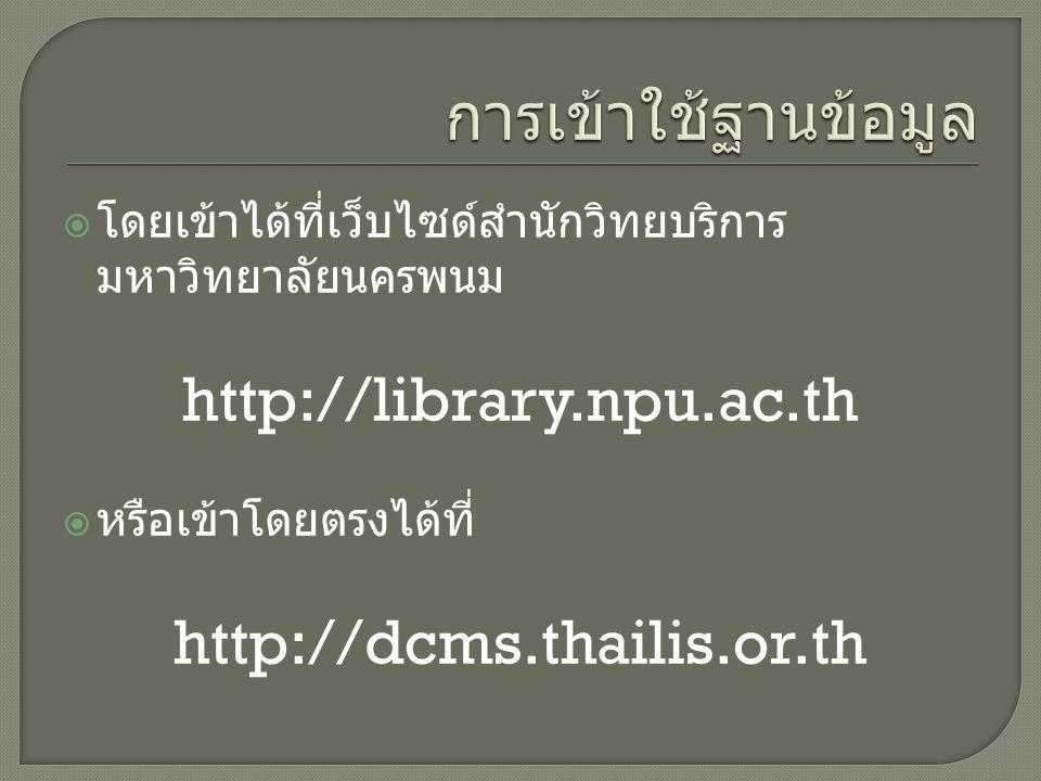  โดยเข้าได้ที่เว็บไซด์สำนักวิทยบริการ มหาวิทยาลัยนครพนม http://library.npu.ac.th  หรือเข้าโดยตรงได้ที่ http://dcms.thailis.or.th