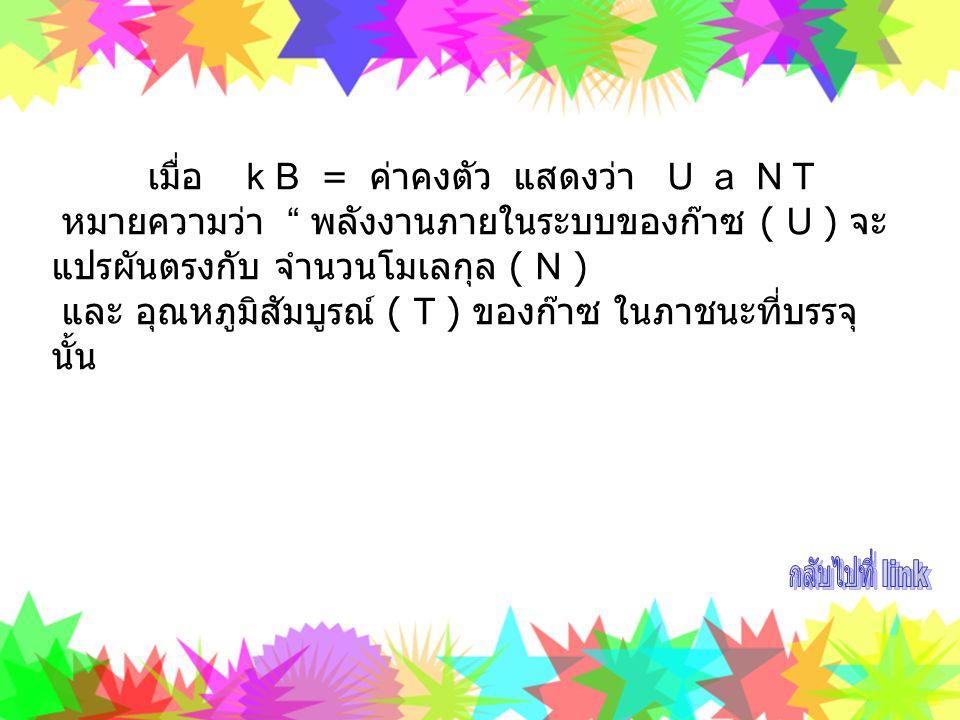 """เมื่อ k B = ค่าคงตัว แสดงว่า U a N T หมายความว่า """" พลังงานภายในระบบของก๊าซ ( U ) จะ แปรผันตรงกับ จำนวนโมเลกุล ( N ) และ อุณหภูมิสัมบูรณ์ ( T ) ของก๊าซ"""