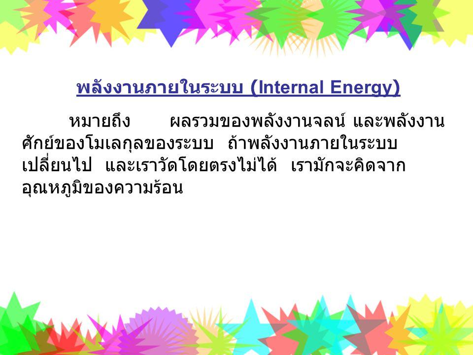 พลังงานภายในระบบ (Internal Energy) หมายถึง ผลรวมของพลังงานจลน์ และพลังงาน ศักย์ของโมเลกุลของระบบ ถ้าพลังงานภายในระบบ เปลี่ยนไป และเราวัดโดยตรงไม่ได้ เ