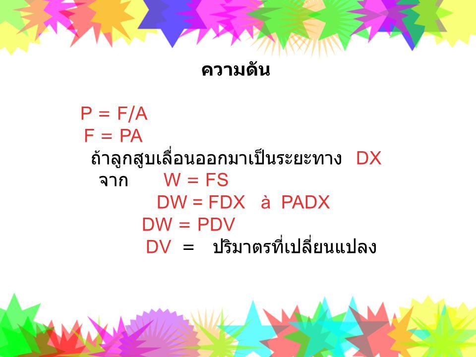 ความดัน P = F/A F = PA ถ้าลูกสูบเลื่อนออกมาเป็นระยะทาง DX จาก W = FS DW = FDX à PADX DW = PDV DV = ปริมาตรที่เปลี่ยนแปลง