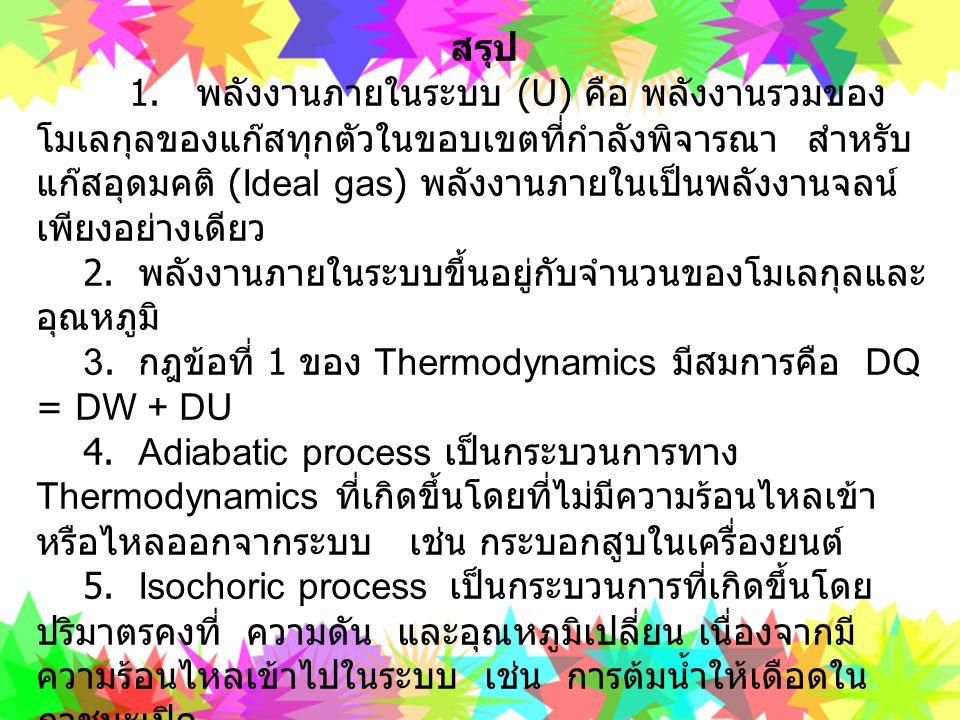สรุป 1. พลังงานภายในระบบ (U) คือ พลังงานรวมของ โมเลกุลของแก๊สทุกตัวในขอบเขตที่กำลังพิจารณา สำหรับ แก๊สอุดมคติ (Ideal gas) พลังงานภายในเป็นพลังงานจลน์