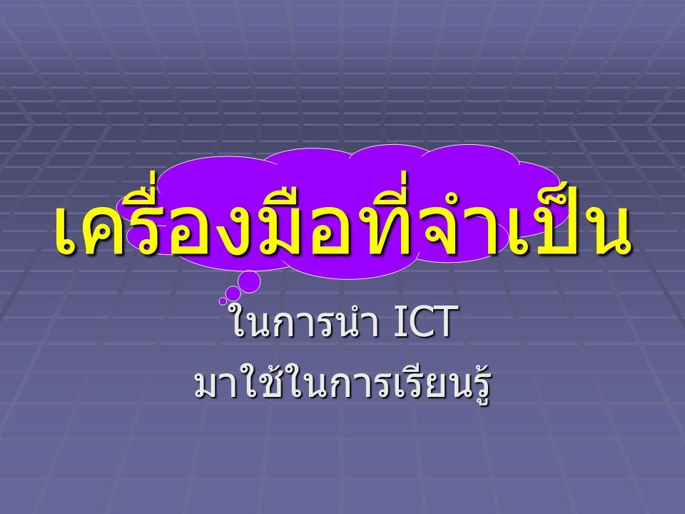 เครื่องมือที่จำเป็น ในการนำ ICT มาใช้ในการเรียนรู้