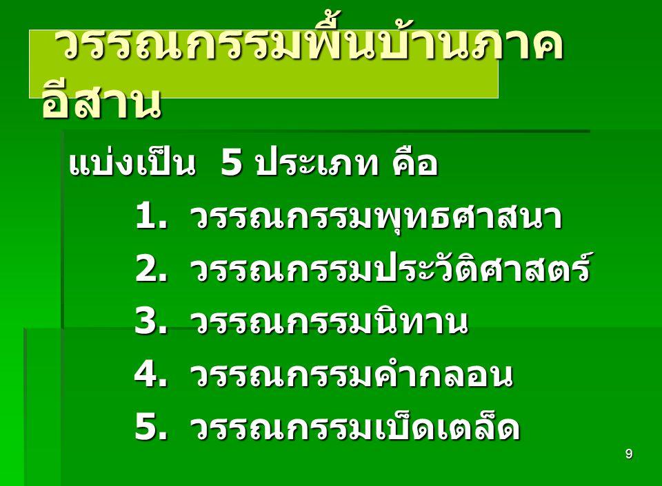 8 วรรณกรรมพื้นบ้านภาค อีสาน แบ่งเป็น 5 ประเภท คือ 1. วรรณกรรมพุทธศาสนา 2. วรรณกรรมประวัติศาสตร์ 3. วรรณกรรมนิทาน 4. วรรณกรรมคำกลอน 5. วรรณกรรมเบ็ดเตล็