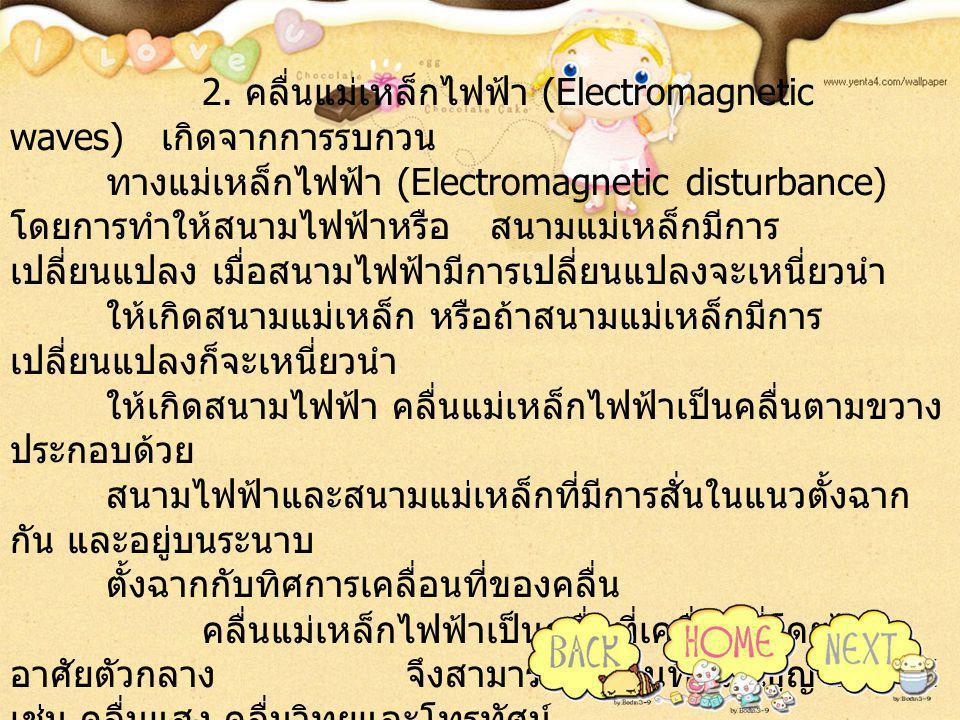 2. คลื่นแม่เหล็กไฟฟ้า (Electromagnetic waves) เกิดจากการรบกวน ทางแม่เหล็กไฟฟ้า (Electromagnetic disturbance) โดยการทำให้สนามไฟฟ้าหรือสนามแม่เหล็กมีการ