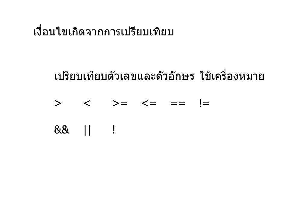 เงื่อนไขเกิดจากการเปรียบเทียบ เปรียบเทียบตัวเลขและตัวอักษร ใช้เครื่องหมาย > = <= ==!= &&||!