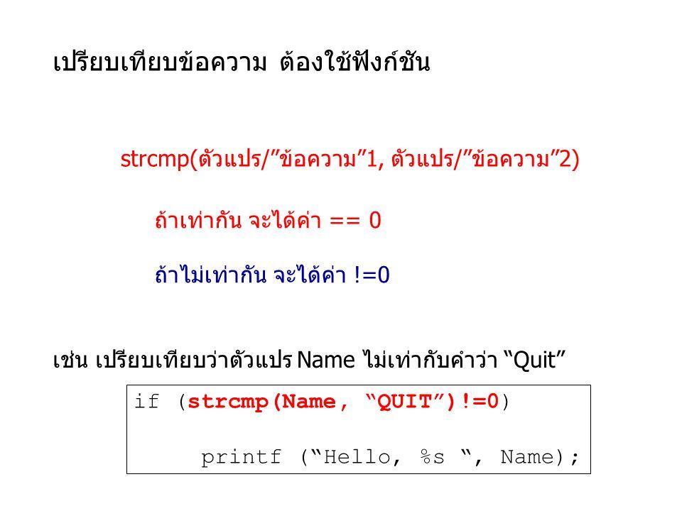 เปรียบเทียบข้อความ ต้องใช้ฟังก์ชัน strcmp(ตัวแปร/ ข้อความ 1, ตัวแปร/ ข้อความ 2) ถ้าเท่ากัน จะได้ค่า == 0 ถ้าไม่เท่ากัน จะได้ค่า !=0 if (strcmp(Name, QUIT )!=0) printf ( Hello, %s , Name); เช่น เปรียบเทียบว่าตัวแปร Name ไม่เท่ากับคำว่า Quit