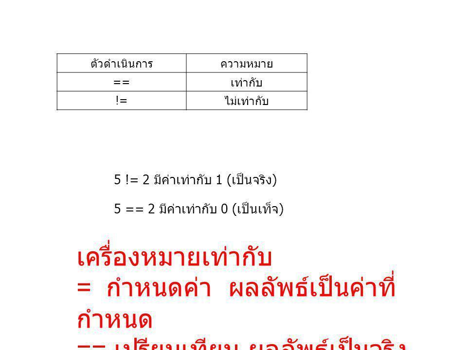 ตัวดำเนินการความหมาย ==เท่ากับ !=ไม่เท่ากับ 5 != 2 มีค่าเท่ากับ 1 (เป็นจริง) 5 == 2 มีค่าเท่ากับ 0 (เป็นเท็จ) เครื่องหมายเท่ากับ = กำหนดค่า ผลลัพธ์เป็