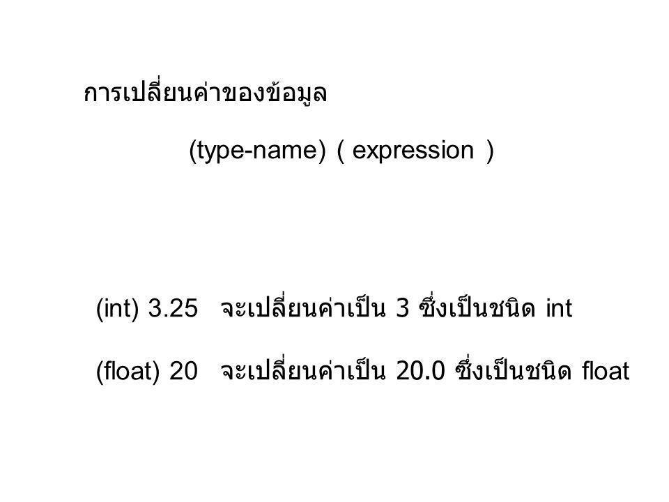 การเปลี่ยนค่าของข้อมูล (type-name) ( expression ) (int) 3.25 จะเปลี่ยนค่าเป็น 3 ซึ่งเป็นชนิด int (float) 20 จะเปลี่ยนค่าเป็น 20.0 ซึ่งเป็นชนิด float