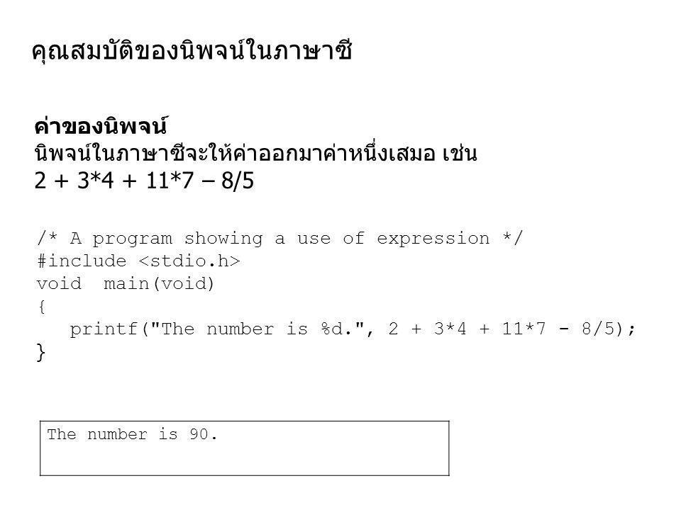คุณสมบัติของนิพจน์ในภาษาซี ค่าของนิพจน์ นิพจน์ในภาษาซีจะให้ค่าออกมาค่าหนึ่งเสมอ เช่น 2 + 3*4 + 11*7 – 8/5 /* A program showing a use of expression */