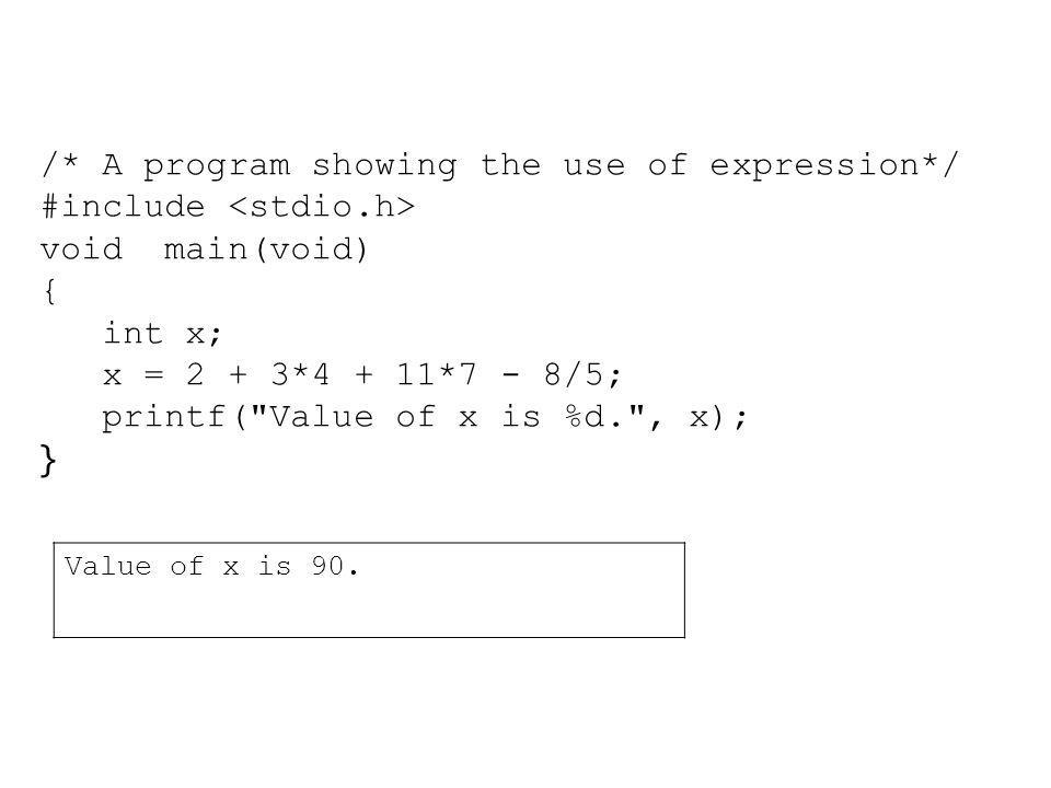 /* A program showing the use of expression*/ #include void main(void) { int x; x = 2 + 3*4 + 11*7 - 8/5; printf(