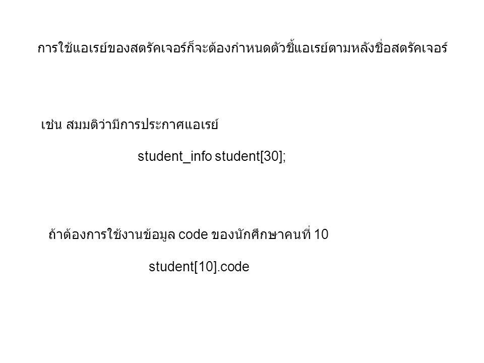 ถ้าต้องการใช้งานข้อมูล code ของนักศึกษาคนที่ 10 student[10].code การใช้แอเรย์ของสตรัคเจอร์ก็จะต้องกำหนดตัวชี้แอเรย์ตามหลังชื่อสตรัคเจอร์ เช่น สมมติว่ามีการประกาศแอเรย์ student_info student[30];