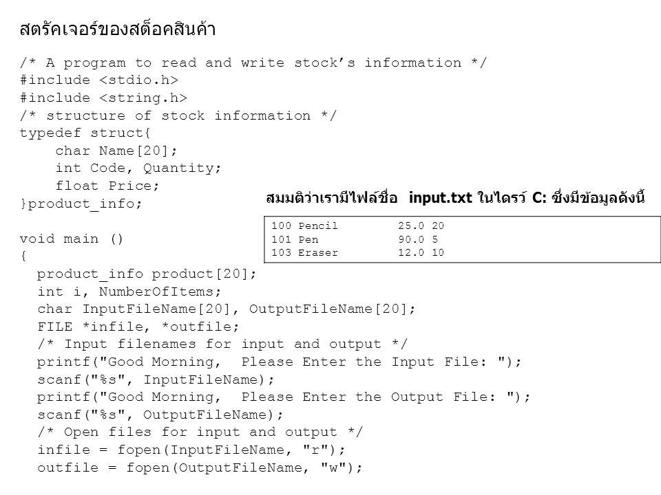 สมมติว่าเรามีไฟล์ชื่อ input.txt ในไดรว์ C: ซึ่งมีข้อมูลดังนี้ 100 Pencil 25.0 20 101 Pen 90.0 5 103 Eraser 12.0 10 /* A program to read and write stock's information */ #include /* structure of stock information */ typedef struct{ char Name[20]; int Code, Quantity; float Price; }product_info; void main () { product_info product[20]; int i, NumberOfItems; char InputFileName[20], OutputFileName[20]; FILE *infile, *outfile; /* Input filenames for input and output */ printf( Good Morning, Please Enter the Input File: ); scanf( %s , InputFileName); printf( Good Morning, Please Enter the Output File: ); scanf( %s , OutputFileName); /* Open files for input and output */ infile = fopen(InputFileName, r ); outfile = fopen(OutputFileName, w );