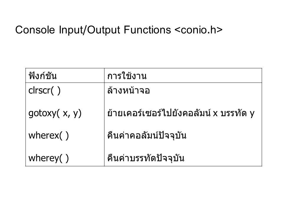 Console Input/Output Functions ฟังก์ชันการใช้งาน clrscr( ) gotoxy( x, y) wherex( ) wherey( ) ล้างหน้าจอ ย้ายเคอร์เซอร์ไปยังคอลัมน์ x บรรทัด y คืนค่าคอลัมน์ปัจจุบัน คืนค่าบรรทัดปัจจุบัน