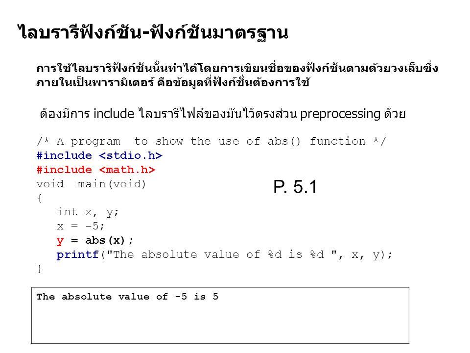 ไลบรารีฟังก์ชัน-ฟังก์ชันมาตรฐาน การใช้ไลบรารีฟังก์ชันนั้นทำได้โดยการเขียนชื่อของฟังก์ชันตามด้วยวงเล็บซึ่ง ภายในเป็นพารามิเตอร์ คือข้อมูลที่ฟังก์ชั่นต้องการใช้ /* A program to show the use of abs() function */ #include void main(void) { int x, y; x = -5; y = abs(x); printf( The absolute value of %d is %d , x, y); } The absolute value of -5 is 5 ต้องมีการ include ไลบรารีไฟล์ของมันไว้ตรงส่วน preprocessing ด้วย P.