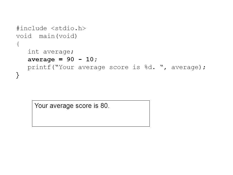 "#include void main(void) { int average; average = 90 - 10; printf(""Your average score is %d. "", average); } Your average score is 80."