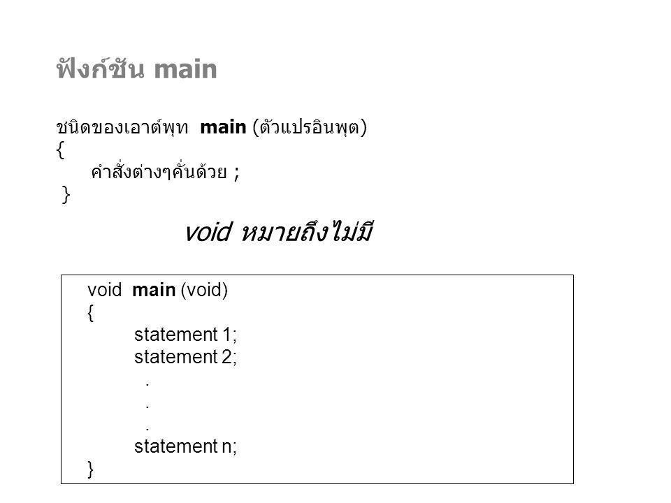 ฟังก์ชัน main ชนิดของเอาต์พุท main (ตัวแปรอินพุต) { คำสั่งต่างๆคั่นด้วย ; } void main (void) { statement 1; statement 2;. statement n; } void หมายถึงไ