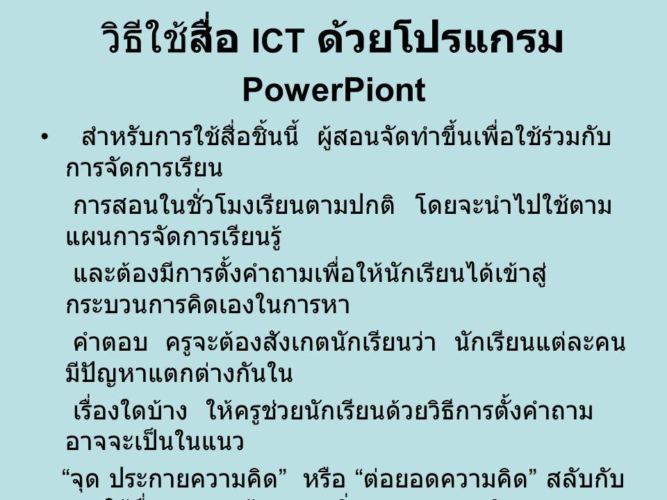 วิธีใช้สื่อ ICT ด้วยโปรแกรม PowerPoint สำหรับสิ่งที่คิดว่าน่าจะเป็นผลดีของสื่อชุดนี้ก็คือ ประการแรกนับเป็น สื่อที่มุ่งให้นักเรียนได้แสดงความคิดของตนเอง ได้อย่างอิสระ แต่ใน ขณะเดียวกันก็มีครูคอยควบคุมความคิดของ นักเรียนให้อยู่ในกรอบที่ควร จะเป็น ไม่ปล่อยปละละเลยจนเลยเถิดจน กลายเป็นการยากที่จะควบคุม ในอนาคต ประการที่ 2 หลังจากการนำเสนอ ความคิดด้วยการผัง มโนทัศน์ ก็จะมีกรอบสำหรับตรวจสอบ ซึ่ง นักเรียนจะได้ดูเป็น แบบอย่าง